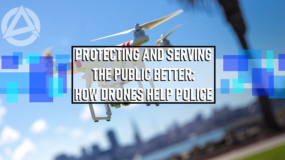Protecting and Serving The Public Better How Drones Help Police