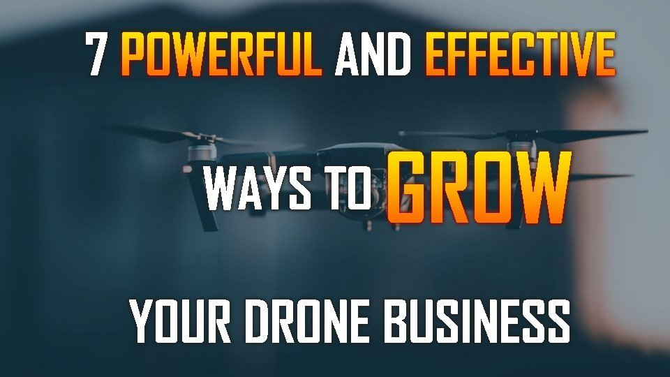 7 Powerful and Effective Ways to Grow Your Drone Business