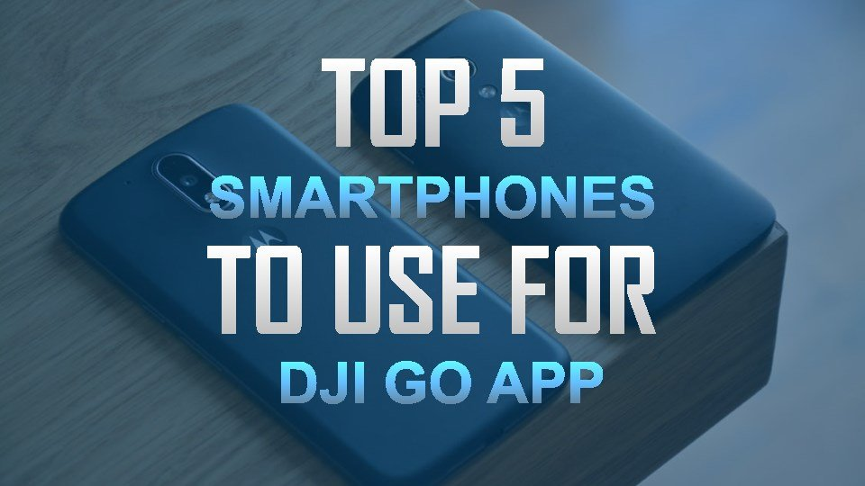 Top 5 Best Smartphones to Use for DJI Go App